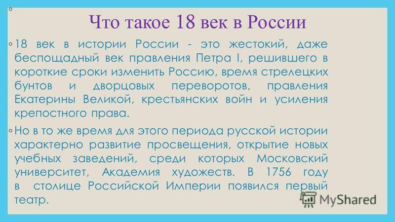 Что такое 18 век в России 18 век в истории России - это жестокий, даже беспощадный век правления Петра I, решившего в короткие сроки изменить Россию, время стрелецких бунтов и дворцовых переворотов, правления Екатерины Великой, крестьянских войн и ус