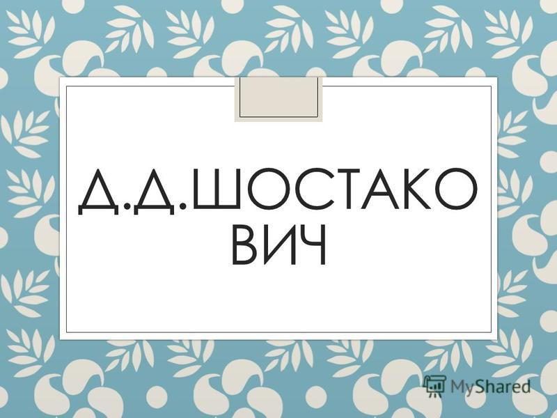 Д.Д.ШОСТАКО ВИЧ