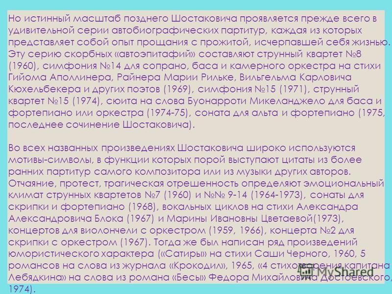 Но истинный масштаб позднего Шостаковича проявляется прежде всего в удивительной серии автобиографических партитур, каждая из которых представляет собой опыт прощания с прожитой, исчерпавшей себя жизнью. Эту серию скорбных «авто эпитафий» составляют
