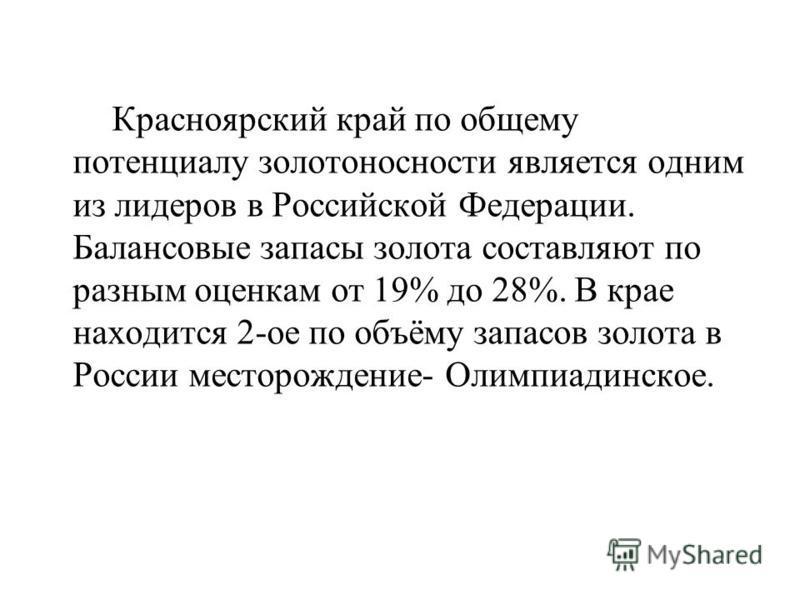 Красноярский край по общему потенциалу золотоносности является одним из лидеров в Российской Федерации. Балансовые запасы золота составляют по разным оценкам от 19% до 28%. В крае находится 2-ое по объёму запасов золота в России месторождение- Олимпи