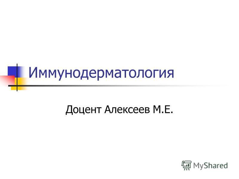 Иммунодерматология Доцент Алексеев М.Е.
