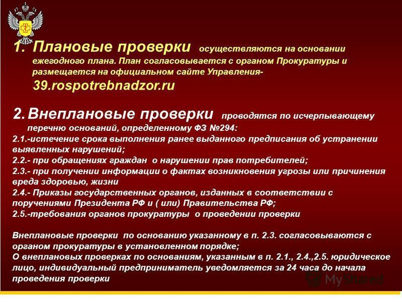 1. Плановые проверки осуществляются на основании ежегодного плана. План согласовывается с органом Прокуратуры и размещается на официальном сайте Управления- 39.rospotrebnadzor.ru 2. Внеплановые проверки проводятся по исчерпывающему перечню оснований,