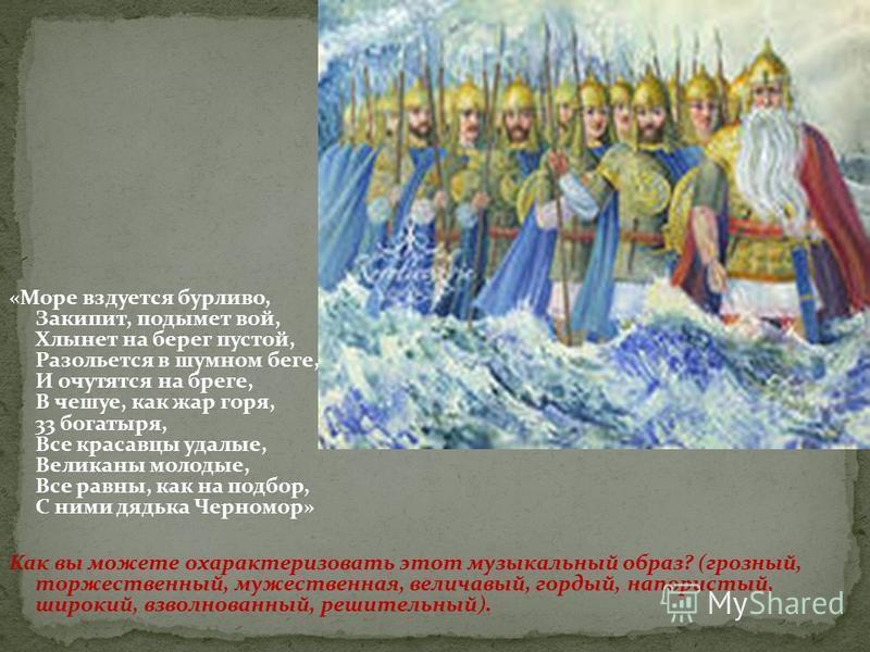 «Море вздуется бурливо, Закипит, подымет вой, Хлынет на берег пустой, Разольется в шумном беге, И очутятся на бреге, В чешуе, как жар горя, 33 богатыря, Все красавцы удалые, Великаны молодые, Все равны, как на подбор, С ними дядька Черномор» Как вы м