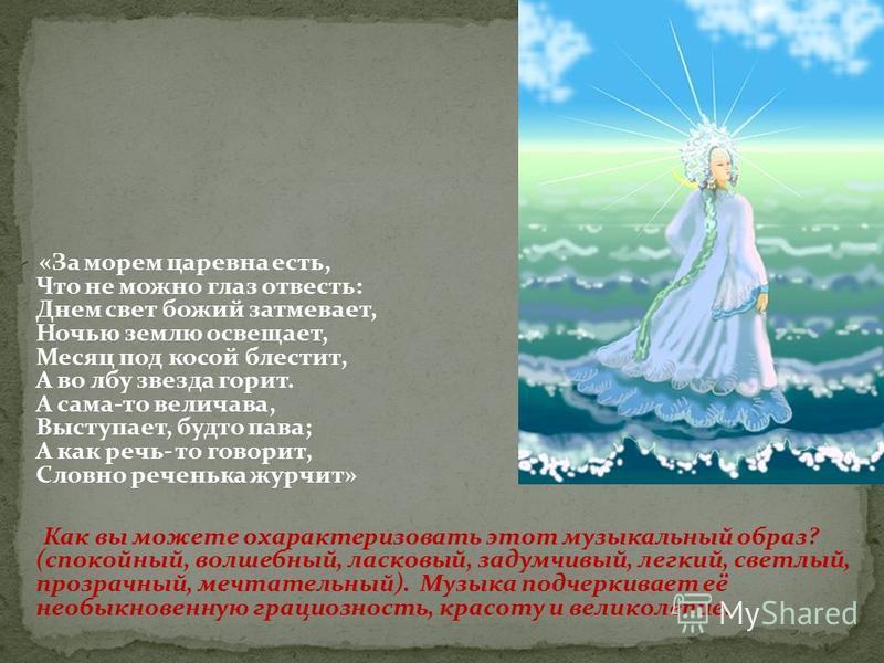 «За морем царевна есть, Что не можно глаз отвесть: Днем свет божий затмевает, Ночью землю освещает, Месяц под косой блестит, А во лбу звезда горит. А сама-то величава, Выступает, будто пава; А как речь- то говорит, Словно реченька журчит» Как вы може