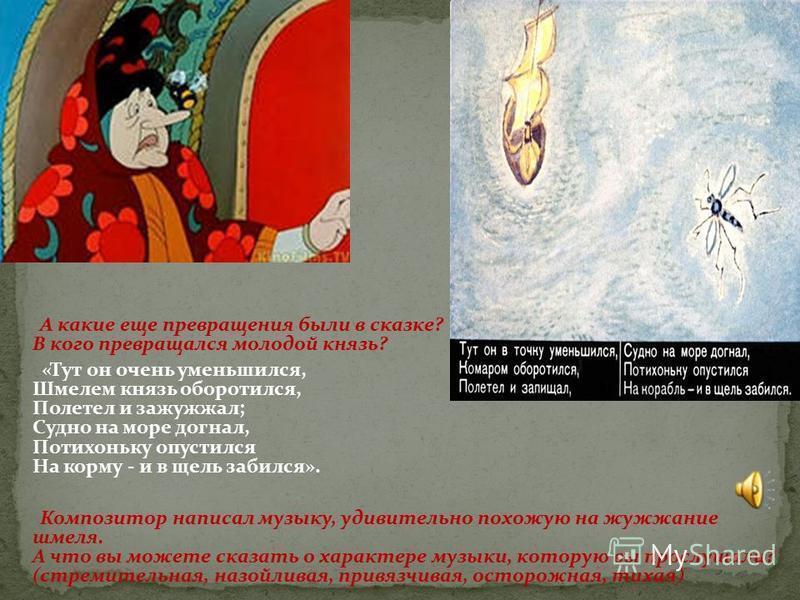 А какие еще превращения были в сказке? В кого превращался молодой князь? «Тут он очень уменьшился, Шмелем князь оборотился, Полетел и зажужжал; Судно на море догнал, Потихоньку опустился На корму - и в щель забился». Композитор написал музыку, удивит