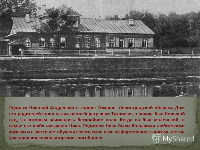 Родился Николай Андреевич в городе Тихвине, Ленинградской области. Дом его родителей стоял на высоком берегу реки Тихвинки, а вокруг был большой сад, за которым начинались бескрайние поля. Когда он был маленький, в семье его любя называли Ника. Родит