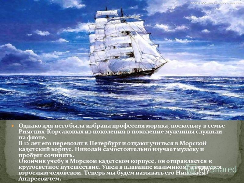Однако для него была избрана профессия моряка, поскольку в семье Римских-Корсаковых из поколения в поколение мужчины служили на флоте. В 12 лет его перевозят в Петербург и отдают учиться в Морской кадетский корпус. Николай самостоятельно изучает музы