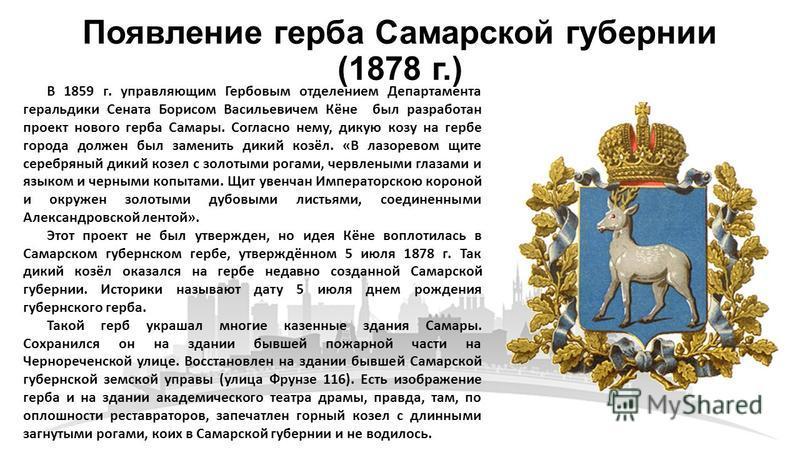 Появление герба Самарской губернии (1878 г.) В 1859 г. управляющим Гербовым отделением Департамента геральдики Сената Борисом Васильевичем Кёне был разработан проект нового герба Самары. Согласно нему, дикую козу на гербе города должен был заменить д