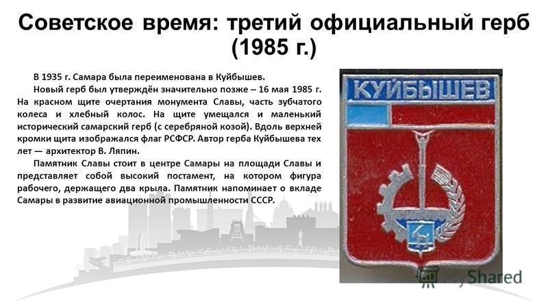 Советское время: третий официальный герб (1985 г.) В 1935 г. Самара была переименована в Куйбышев. Новый герб был утверждён значительно позже – 16 мая 1985 г. На красном щите очертания монумента Славы, часть зубчатого колеса и хлебный колос. На щите