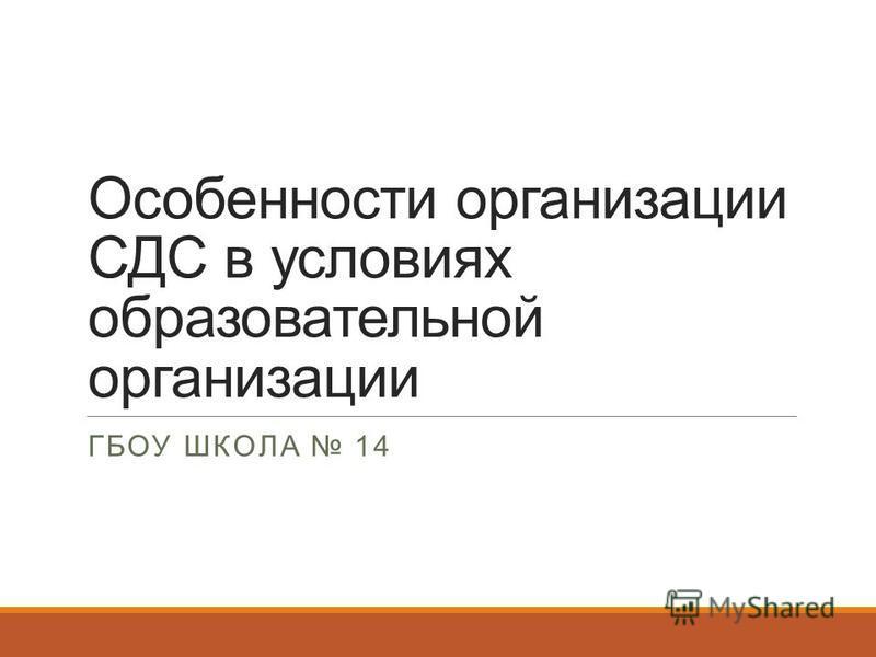 Особенности организации СДС в условиях образовательной организации ГБОУ ШКОЛА 14