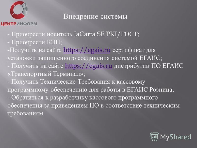 Внедрение системы - Приобрести носитель JaCarta SE PKI/ ГОСТ ; - Приобрести КЭП ; -Получить на сайте https://egais.ru сертификат дляhttps://egais.ru установки защищенного соединения системой ЕГАИС ; - Получить на сайте https://egais.ru дистрибутив ПО