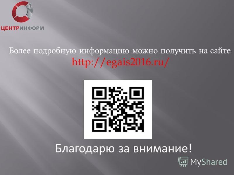 Благодарю за внимание! Более подробную информацию можно получить на сайте http://egais2016.ru/