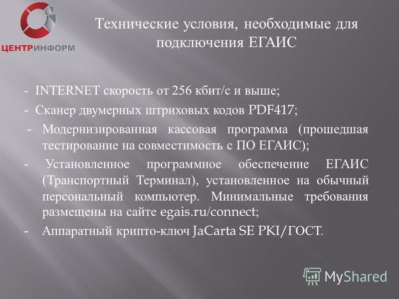 - INTERNET скорость от 256 кбит / с и выше ; - Сканер двумерных штриховых кодов PDF417; - Модернизированная кассовая программа ( прошедшая тестирование на совместимость с ПО ЕГАИС ); - Установленное программное обеспечение ЕГАИС ( Транспортный Термин