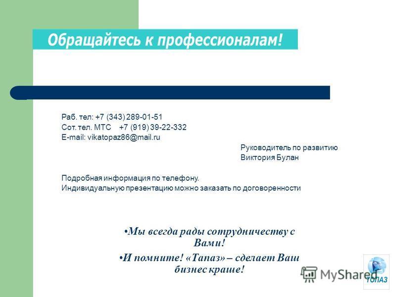 Мы всегда рады сотрудничеству с Вами! И помните! «Тапаз» – сделает Ваш бизнес краше! Раб. тел: +7 (343) 289-01-51 Сот. тел. МТС +7 (919) 39-22-332 E-mail: vikatopaz86@mail.ru Руководитель по развитию Виктория Булан Подробная информация по телефону. И
