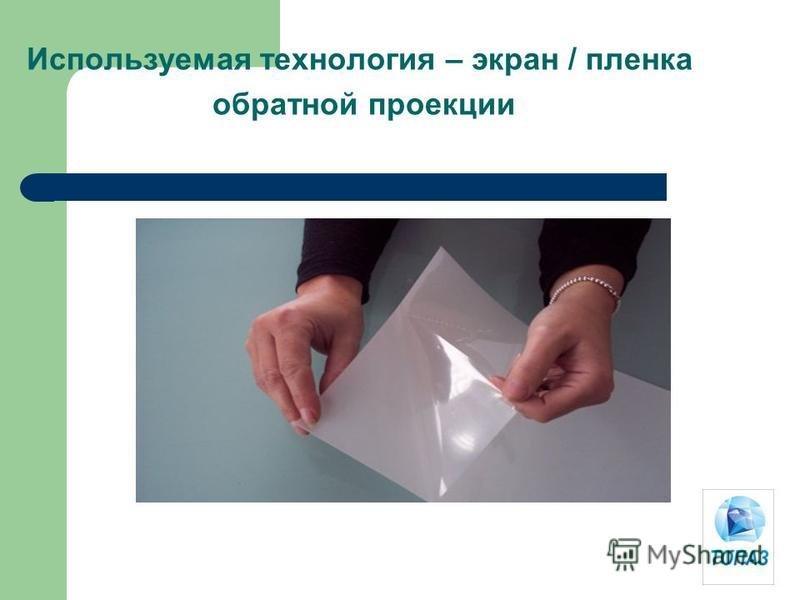 Используемая технология – экран / пленка обратной проекции