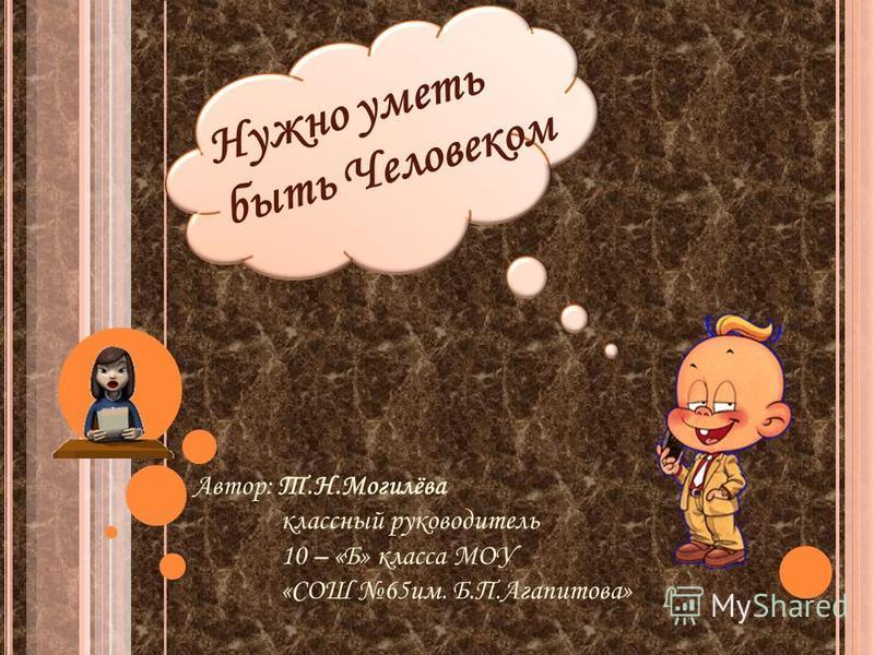 Автор: Т.Н.Могилёва классный руководитель 10 – «Б» класса МОУ «СОШ 65 им. Б.П.Агапитова» Нужно уметь быть Человеком