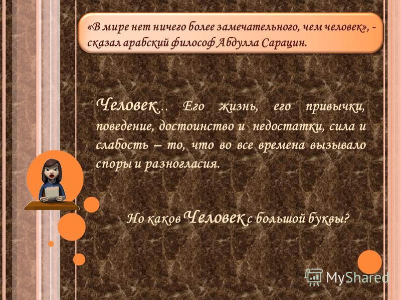 «В мире нет ничего более замечательного, чем человек», - сказал арабский философ Абдулла Сарацин. «В мире нет ничего более замечательного, чем человек», - сказал арабский философ Абдулла Сарацин. Человек … Его жизнь, его привычки, поведение, достоинс