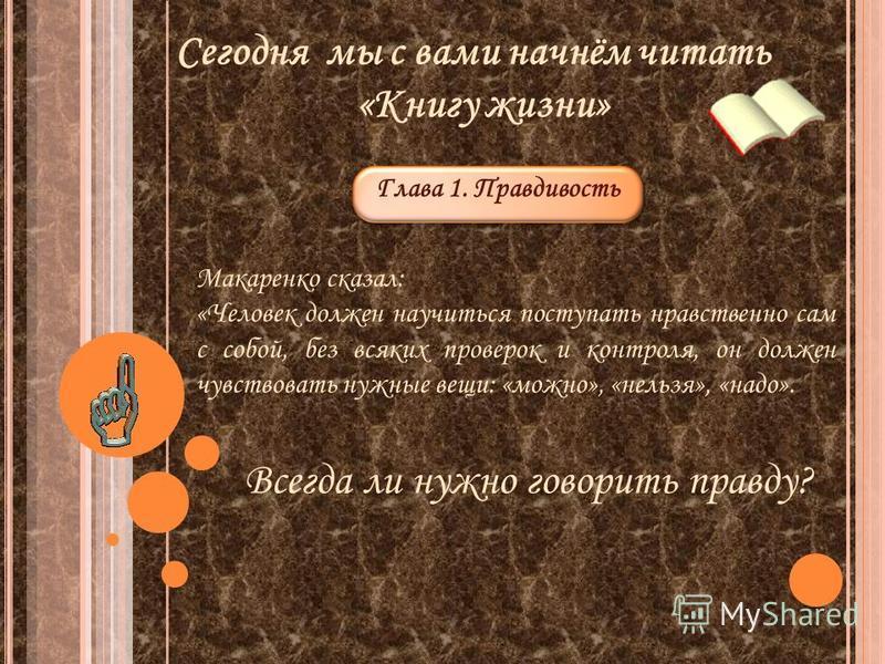 Сегодня мы с вами начнём читать «Книгу жизни» Глава 1. Правдивость Макаренко сказал: «Человек должен научиться поступать нравственно сам с собой, без всяких проверок и контроля, он должен чувствовать нужные вещи: «можно», «нельзя», «надо». Всегда ли