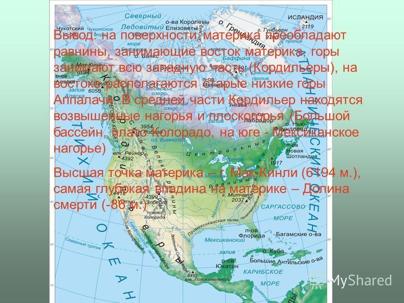Вывод: на поверхности материка преобладают равнины, занимающие восток материка, горы занимают всю западную часть (Кордильеры), на востоке располагаются старые низкие горы Аппалачи. В средней части Кордильер находятся возвышенные нагорья и плоскогорья