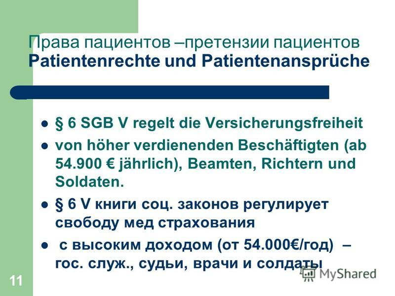 11 Права пациентов –претензии пациентов Patientenrechte und Patientenansprüche § 6 SGB V regelt die Versicherungsfreiheit von höher verdienenden Beschäftigten (ab 54.900 jährlich), Beamten, Richtern und Soldaten. § 6 V книги соц. законов регулирует с