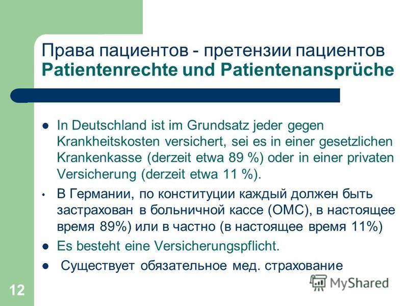 12 Права пациентов - претензии пациентов Patientenrechte und Patientenansprüche In Deutschland ist im Grundsatz jeder gegen Krankheitskosten versichert, sei es in einer gesetzlichen Krankenkasse (derzeit etwa 89 %) oder in einer privaten Versicherung