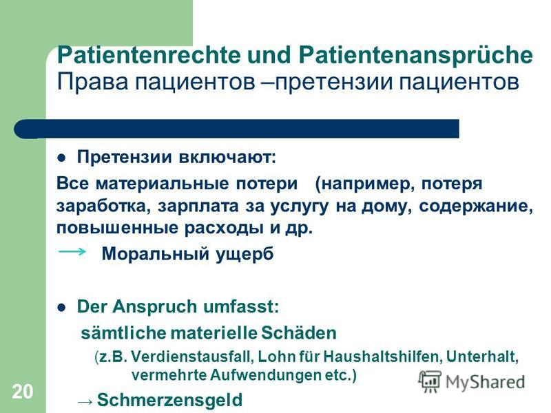 20 Patientenrechte und Patientenansprüche Права пациентов –претензии пациентов Претензии включают: Все материальные потери (например, потеря заработка, зарплата за услугу на дому, содержание, повышенные расходы и др. Моральный ущерб Der Anspruch umfa
