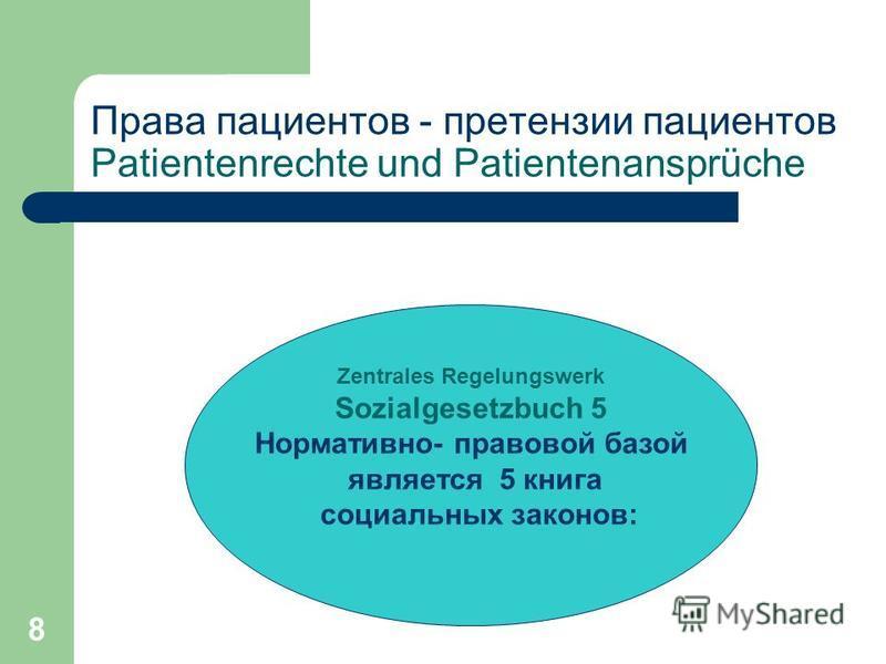 8 Права пациентов - претензии пациентов Patientenrechte und Patientenansprüche Zentrales Regelungswerk Sozialgesetzbuch 5 Нормативно- правовой базой является 5 книга социальных законов: