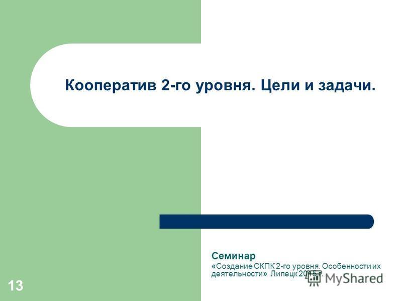 13 Кооператив 2-го уровня. Цели и задачи. Семинар «Создание СКПК 2-го уровня. Особенности их деятельности» Липецк 2015 г.