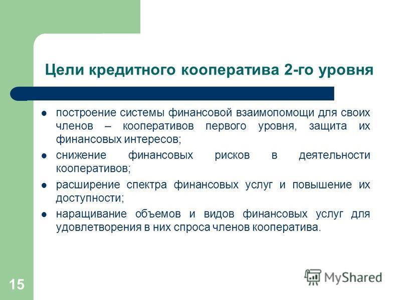 15 Цели кредитного кооператива 2-го уровня построение системы финансовой взаимопомощи для своих членов – кооперативов первого уровня, защита их финансовых интересов; снижение финансовых рисков в деятельности кооперативов; расширение спектра финансовы