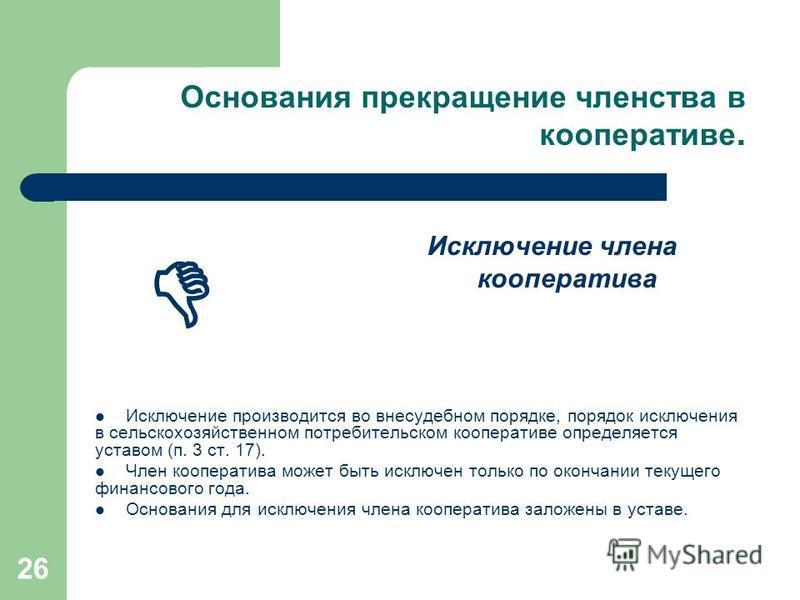 26 Основания прекращение членства в кооперативе. Исключение производится во внесудебном порядке, порядок исключения в сельскохозяйственном потребительском кооперативе определяется уставом (п. 3 ст. 17). Член кооператива может быть исключен только по