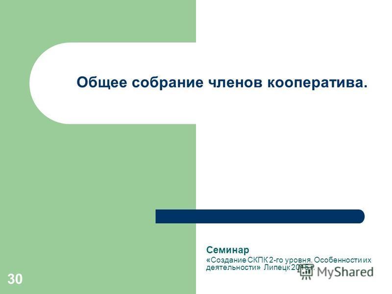 30 Общее собрание членов кооператива. Семинар «Создание СКПК 2-го уровня. Особенности их деятельности» Липецк 2015 г.