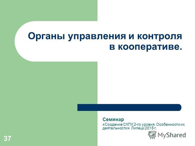37 Органы управления и контроля в кооперативе. Семинар «Создание СКПК 2-го уровня. Особенности их деятельности» Липецк 2015 г.