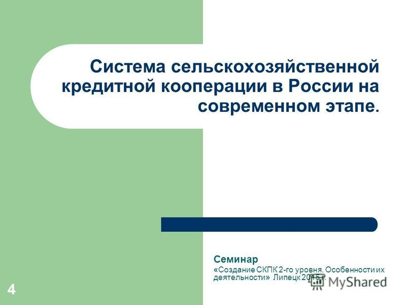 4 Система сельскохозяйственной кредитной кооперации в России на современном этапе. Семинар «Создание СКПК 2-го уровня. Особенности их деятельности» Липецк 2015 г.