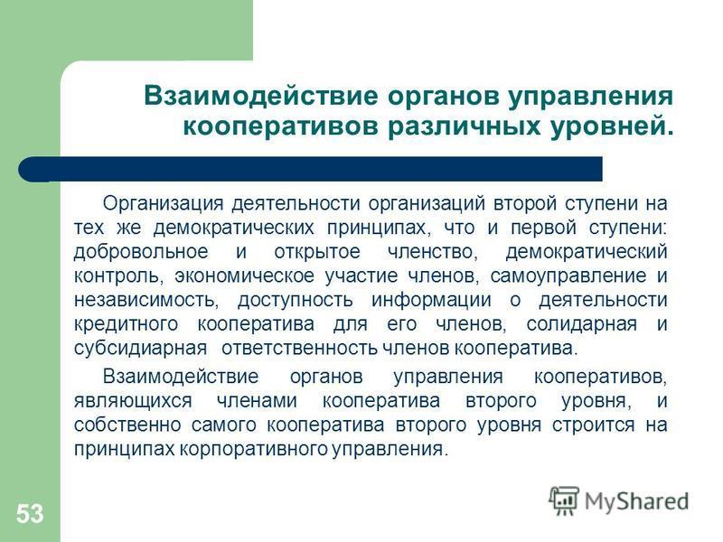 53 Взаимодействие органов управления кооперативов различных уровней. Организация деятельности организаций второй ступени на тех же демократических принципах, что и первой ступени: добровольное и открытое членство, демократический контроль, экономичес