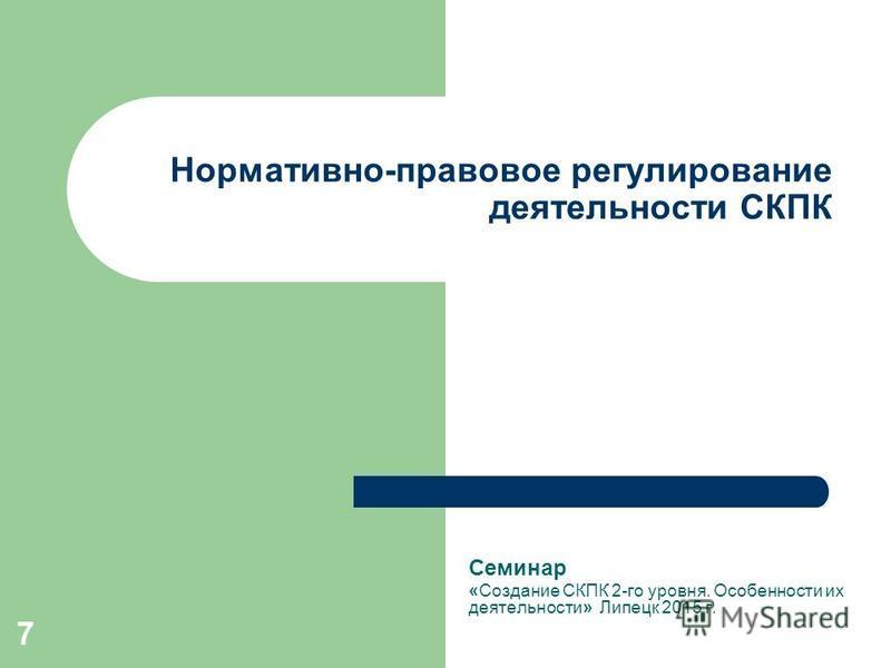 7 Нормативно-правовое регулирование деятельности СКПК Семинар «Создание СКПК 2-го уровня. Особенности их деятельности» Липецк 2015 г.