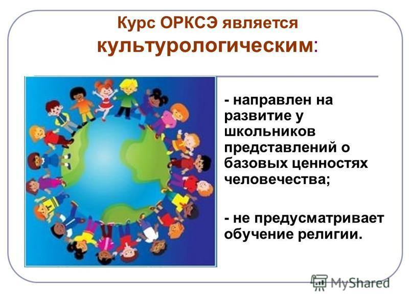 Курс ОРКСЭ является культурологическим: - направлен на развитие у школьников представлений о базовых ценностях человечества; - не предусматривает обучение религии.