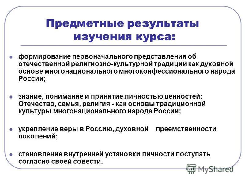 формирование первоначального представления об отечественной религиозно-культурной традиции как духовной основе многонационального многоконфессионального народа России; знание, понимание и принятие личностью ценностей: Отечество, семья, религия - как