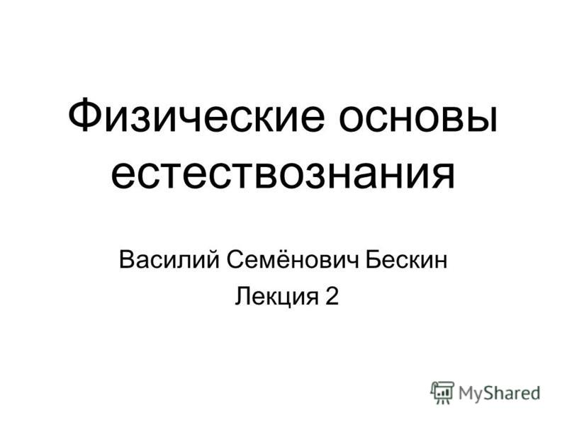 Физические основы естествознания Василий Семёнович Бескин Лекция 2