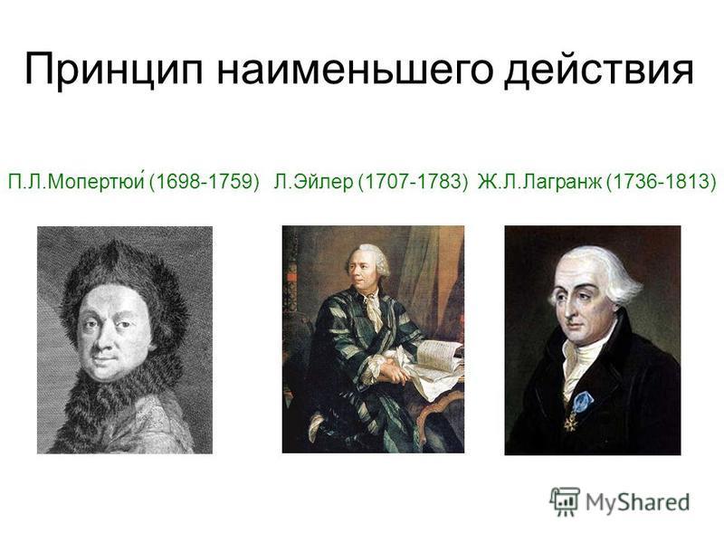 Принцип наименьшего действия П.Л.Мопертюи́ (1698-1759) Л.Эйлер (1707-1783) Ж.Л.Лагранж (1736-1813)