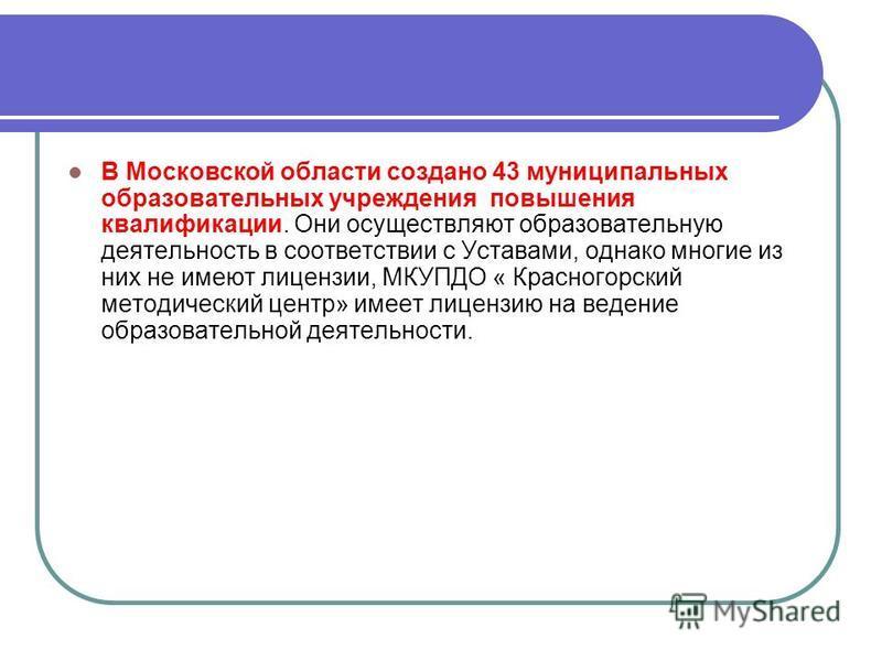 В Московской области создано 43 муниципальных образовательных учреждения повышения квалификации. Они осуществляют образовательную деятельность в соответствии с Уставами, однако многие из них не имеют лицензии, МКУПДО « Красногорский методический цент
