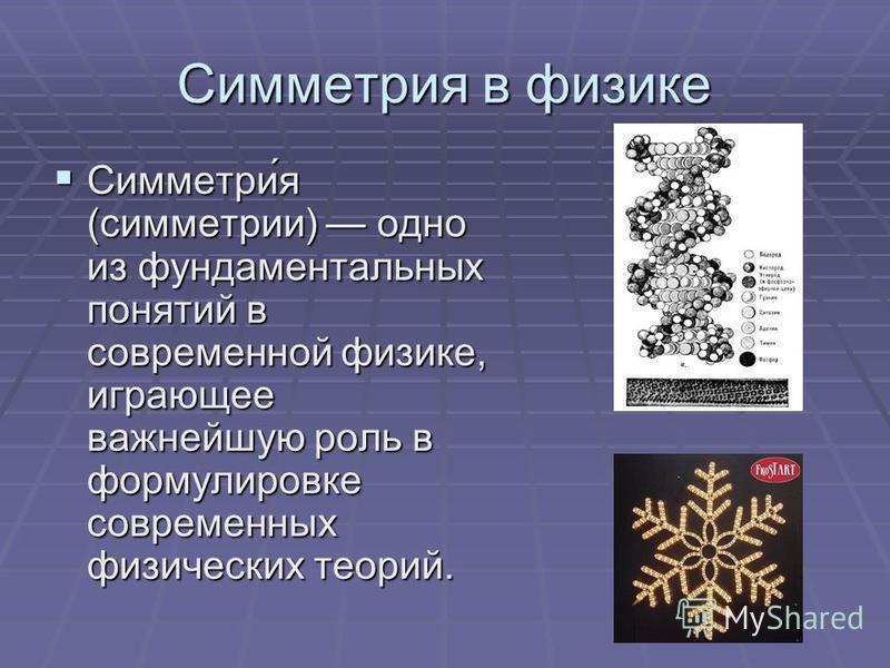 Симметрия в физике Симметрия (симметрии) одно из фундаментальных понятий в современной физике, играющее важнейшую роль в формулировке современных физических теорий.
