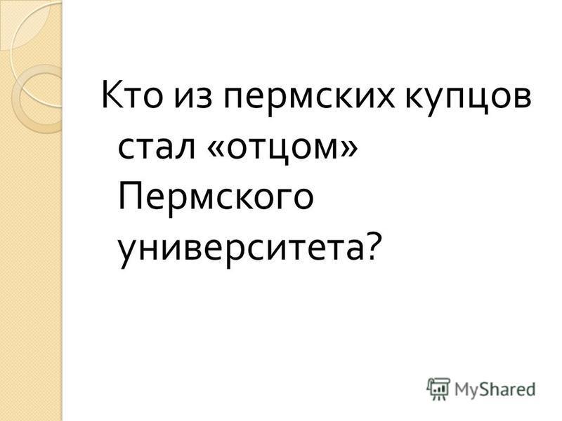 Кто из пермских купцов стал « отцом » Пермского университета ?