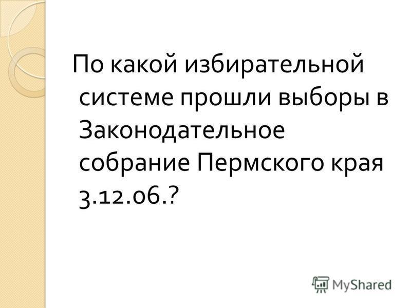 По какой избирательной системе прошли выборы в Законодательное собрание Пермского края 3.12.06.?