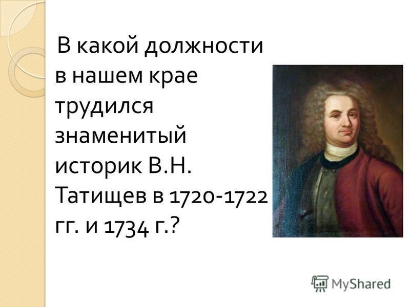 В какой должности в нашем крае трудился знаменитый историк В. Н. Татищев в 1720-1722 гг. и 1734 г.?