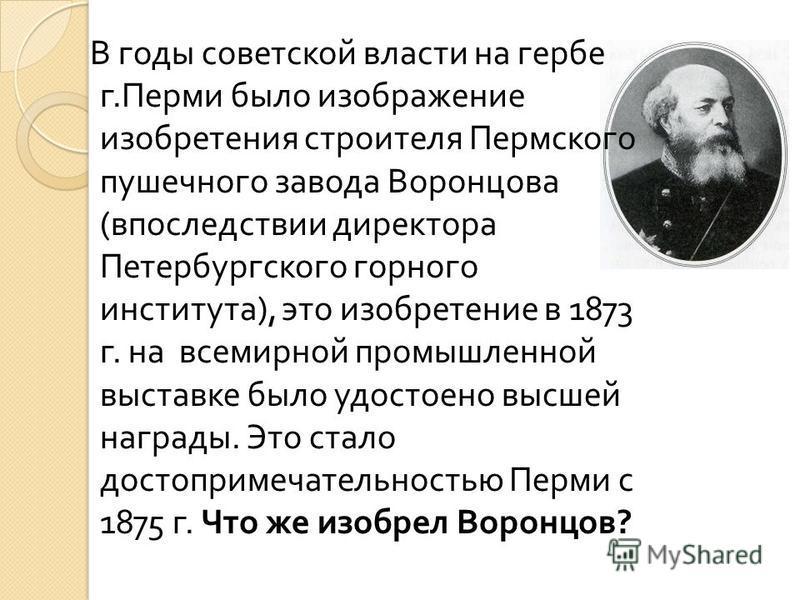 В годы советской власти на гербе г. Перми было изображение изобретения строителя Пермского пушечного завода Воронцова ( впоследствии директора Петербургского горного института ), это изобретение в 1873 г. на всемирной промышленной выставке было удост