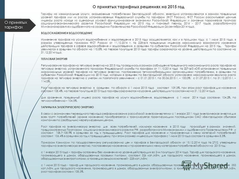 О принятых тарифных решениях на 2015 год Тарифы на коммунальные услуги, оказываемые потребителям Белгородской области, ежегодно устанавливаются в рамках предельных уровней тарифов или их ростов, устанавливаемых Федеральной службы по тарифам (ФСТ Росс