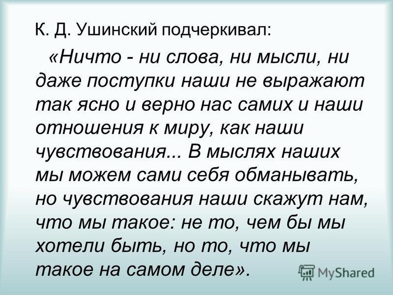 К. Д. Ушинский подчеркивал: «Ничто - ни слова, ни мысли, ни даже поступки наши не выражают так ясно и верно нас самих и наши отношения к миру, как наши чувствования... В мыслях наших мы можем сами себя обманывать, но чувствования наши скажут нам, что