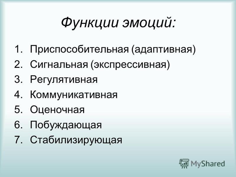 Функции эмоций: 1. Приспособительная (адаптивная) 2. Сигнальная (экспрессивная) 3. Регулятивная 4. Коммуникативная 5. Оценочная 6. Побуждающая 7.Стабилизирующая