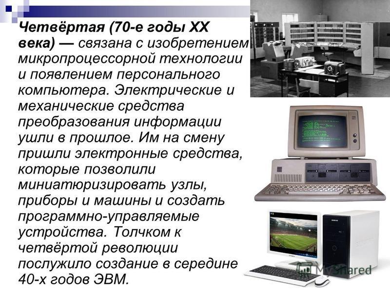Четвёртая (70-е годы XX века) связана с изобретением микропроцессорной технологии и появлением персонального компьютера. Электрические и механические средства преобразования информации ушли в прошлое. Им на смену пришли электронные средства, которые