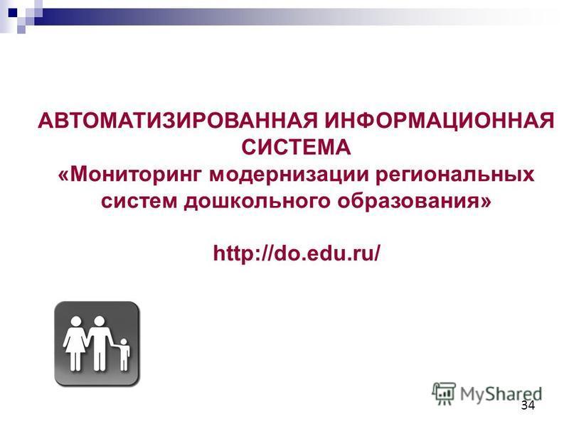 34 АВТОМАТИЗИРОВАННАЯ ИНФОРМАЦИОННАЯ СИСТЕМА «Мониторинг модернизации региональных систем дошкольного образования» http://do.edu.ru/